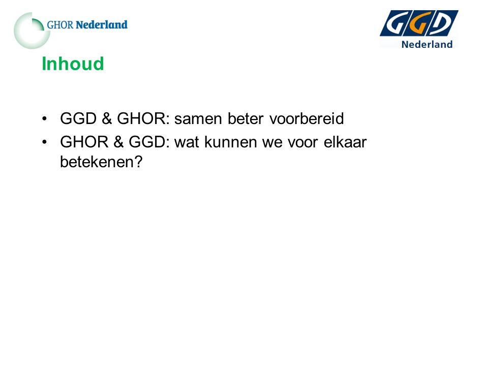 Inhoud GGD & GHOR: samen beter voorbereid GHOR & GGD: wat kunnen we voor elkaar betekenen?