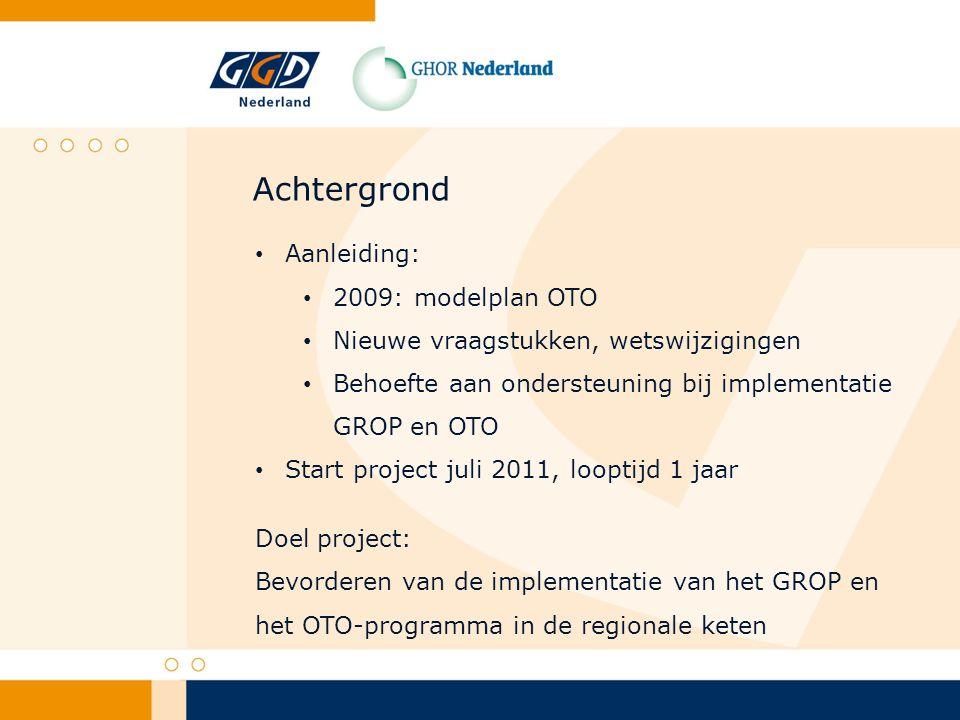Achtergrond Aanleiding: 2009: modelplan OTO Nieuwe vraagstukken, wetswijzigingen Behoefte aan ondersteuning bij implementatie GROP en OTO Start project juli 2011, looptijd 1 jaar Doel project: Bevorderen van de implementatie van het GROP en het OTO-programma in de regionale keten