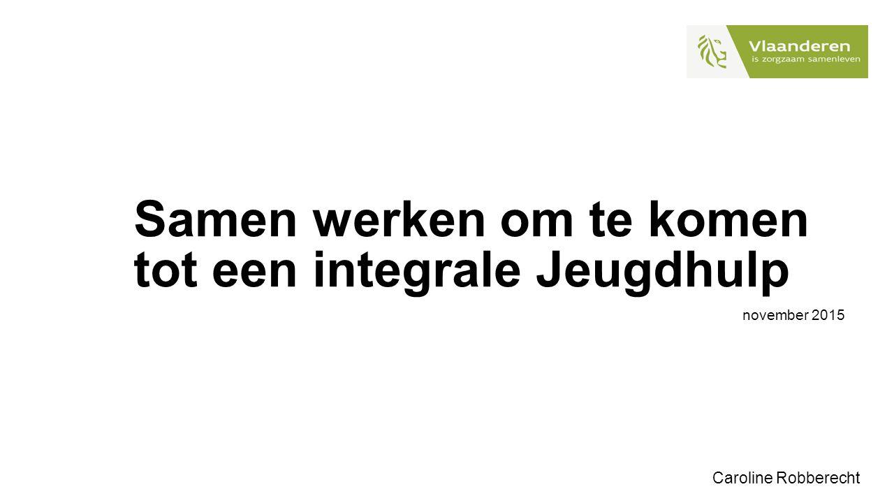 Samen werken om te komen tot een integrale Jeugdhulp november 2015 Caroline Robberecht
