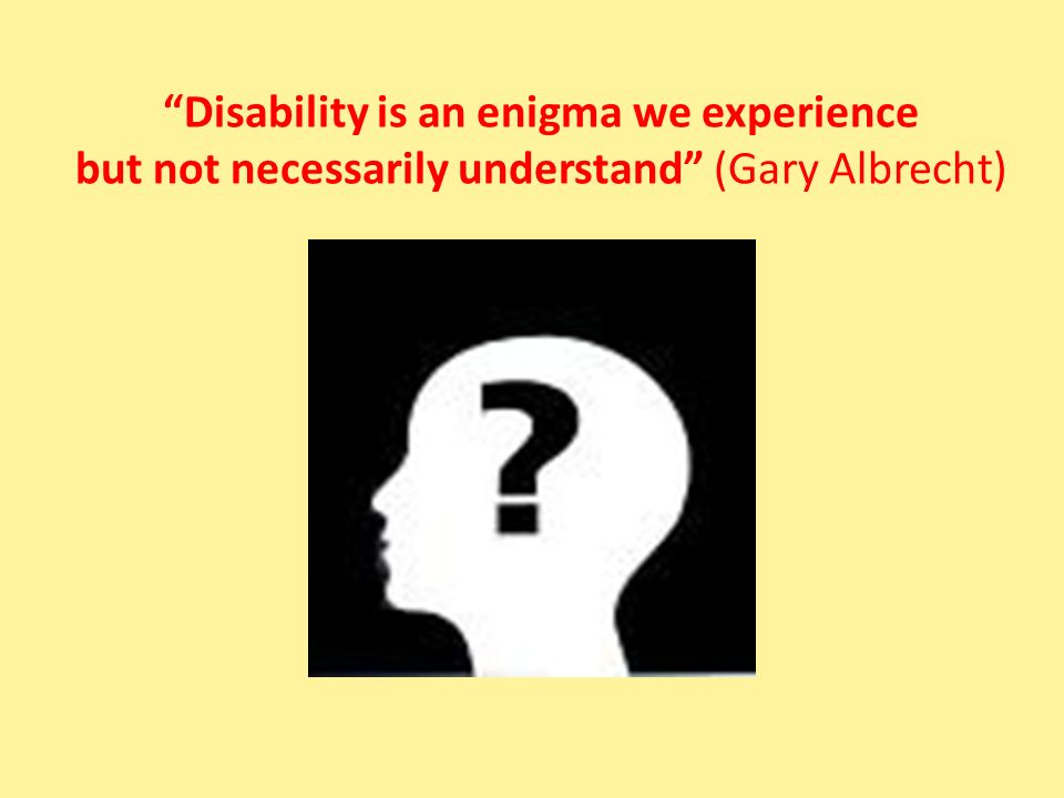 Disability is an enigma we experience but not necessarily understand (Gary Albrecht)