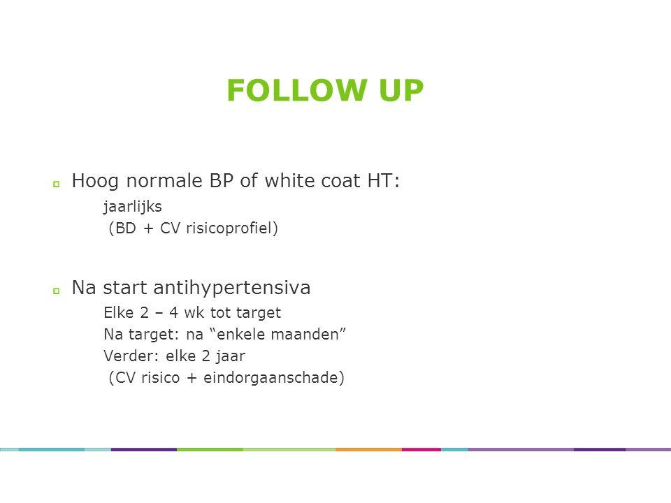 "FOLLOW UP Hoog normale BP of white coat HT: jaarlijks (BD + CV risicoprofiel) Na start antihypertensiva Elke 2 – 4 wk tot target Na target: na ""enkele"