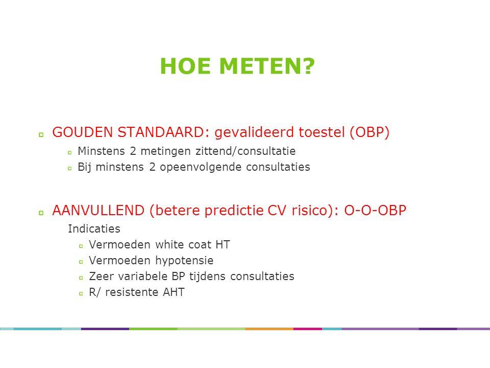 HOE METEN? GOUDEN STANDAARD: gevalideerd toestel (OBP) Minstens 2 metingen zittend/consultatie Bij minstens 2 opeenvolgende consultaties AANVULLEND (b