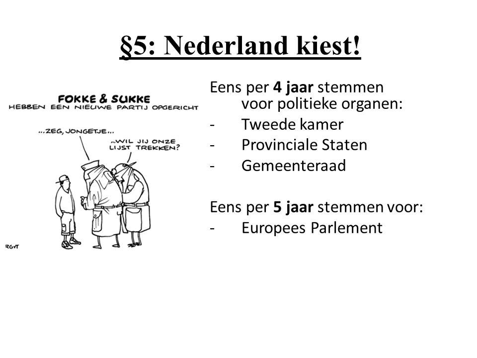 §5: Nederland kiest! Eens per 4 jaar stemmen voor politieke organen: -Tweede kamer -Provinciale Staten -Gemeenteraad Eens per 5 jaar stemmen voor: -Eu