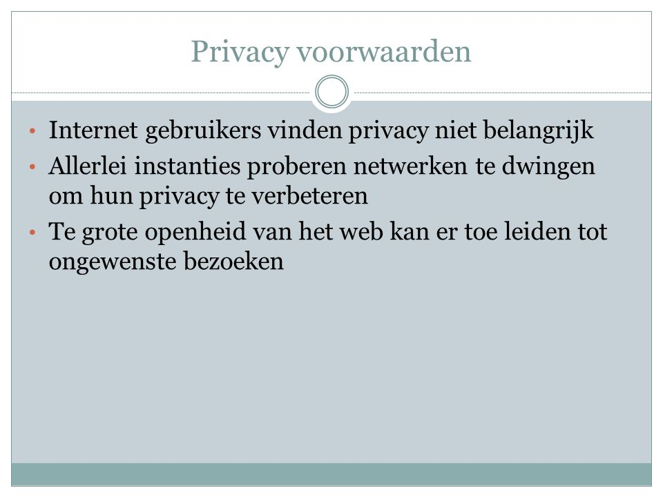 Privacy voorwaarden Internet gebruikers vinden privacy niet belangrijk Allerlei instanties proberen netwerken te dwingen om hun privacy te verbeteren Te grote openheid van het web kan er toe leiden tot ongewenste bezoeken