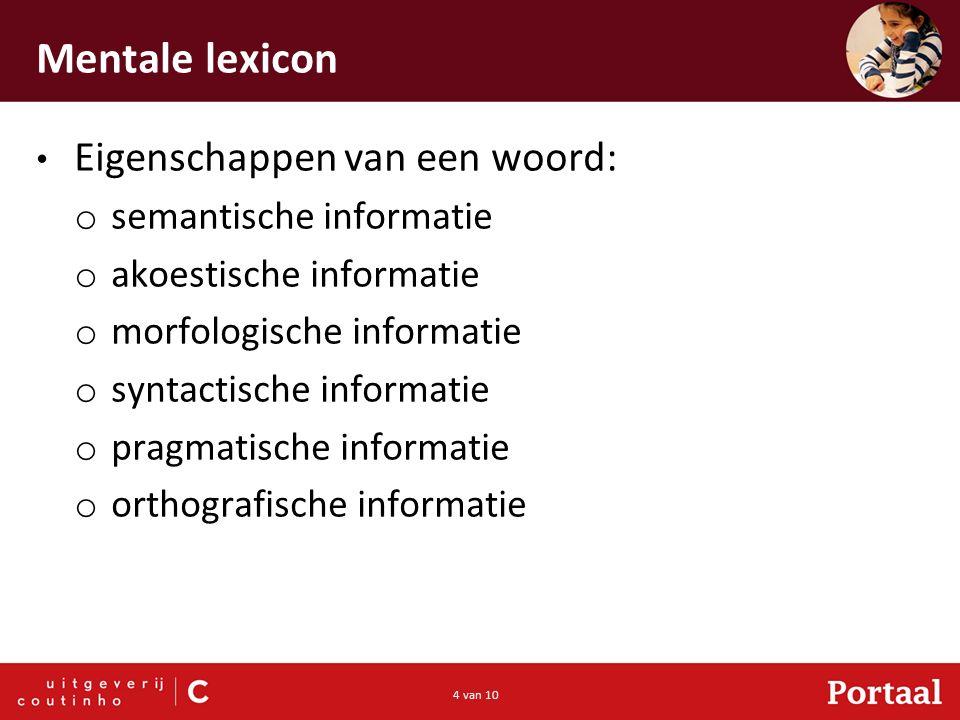 4 van 10 Mentale lexicon Eigenschappen van een woord: o semantische informatie o akoestische informatie o morfologische informatie o syntactische informatie o pragmatische informatie o orthografische informatie