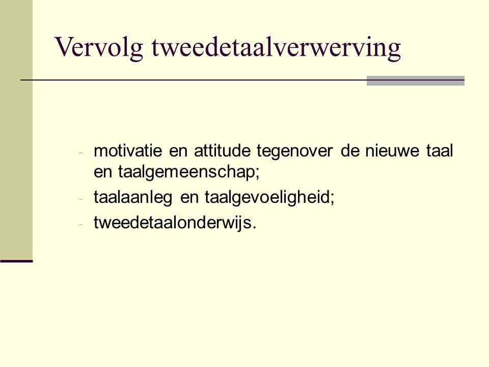 Vervolg tweedetaalverwerving - motivatie en attitude tegenover de nieuwe taal en taalgemeenschap; - taalaanleg en taalgevoeligheid; - tweedetaalonderwijs.