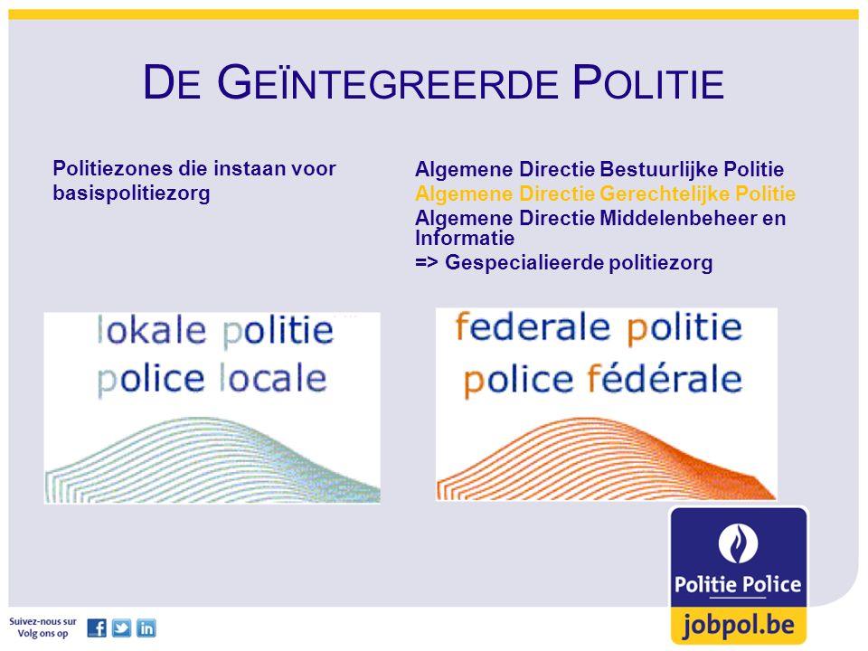 D E G EÏNTEGREERDE P OLITIE Politiezones die instaan voor basispolitiezorg Algemene Directie Bestuurlijke Politie Algemene Directie Gerechtelijke Politie Algemene Directie Middelenbeheer en Informatie => Gespecialieerde politiezorg