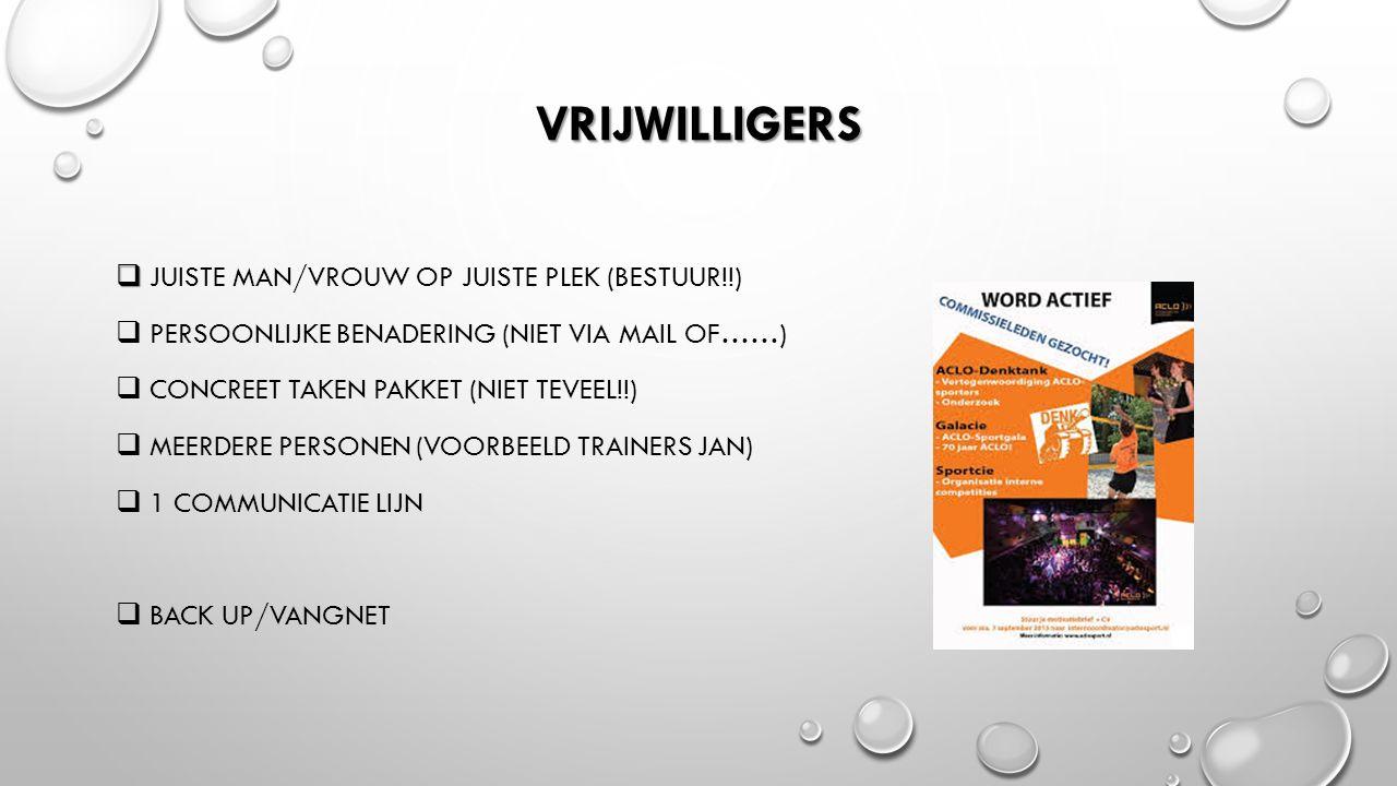 VRIJWILLIGERS   JUISTE MAN/VROUW OP JUISTE PLEK (BESTUUR!!)  PERSOONLIJKE BENADERING (NIET VIA MAIL OF……)  CONCREET TAKEN PAKKET (NIET TEVEEL!!)  MEERDERE PERSONEN (VOORBEELD TRAINERS JAN)  1 COMMUNICATIE LIJN  BACK UP/VANGNET