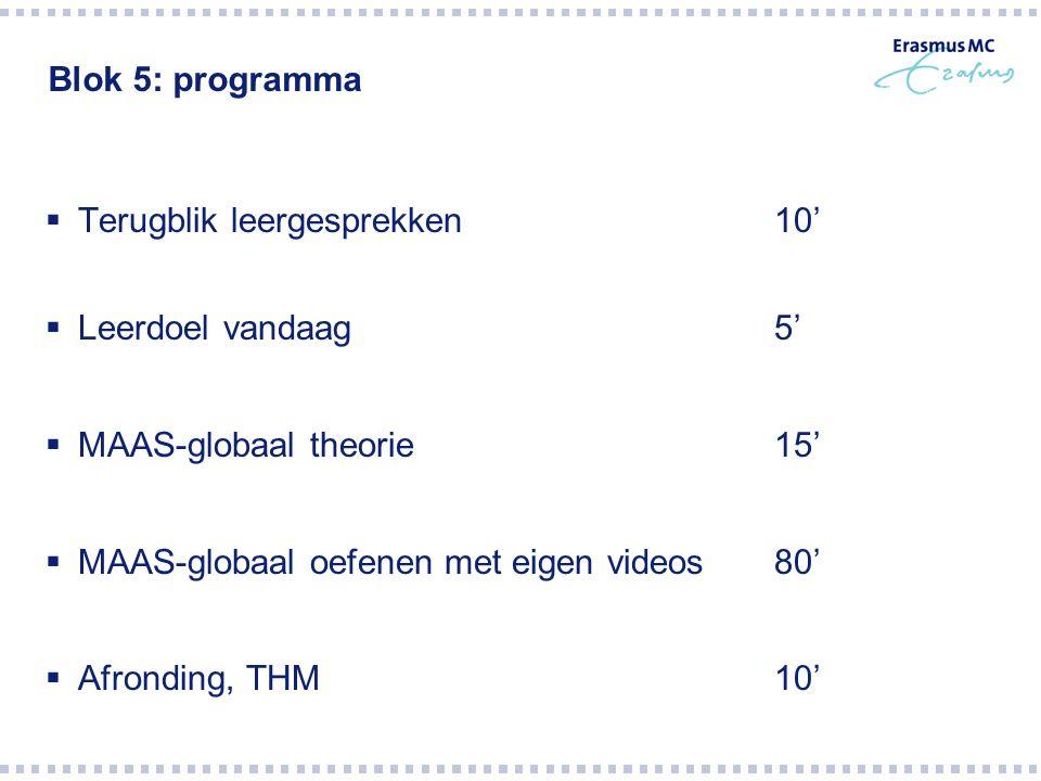 Blok 5: programma  Terugblik leergesprekken10'  Leerdoel vandaag5'  MAAS-globaal theorie15'  MAAS-globaal oefenen met eigen videos80'  Afronding, THM10'