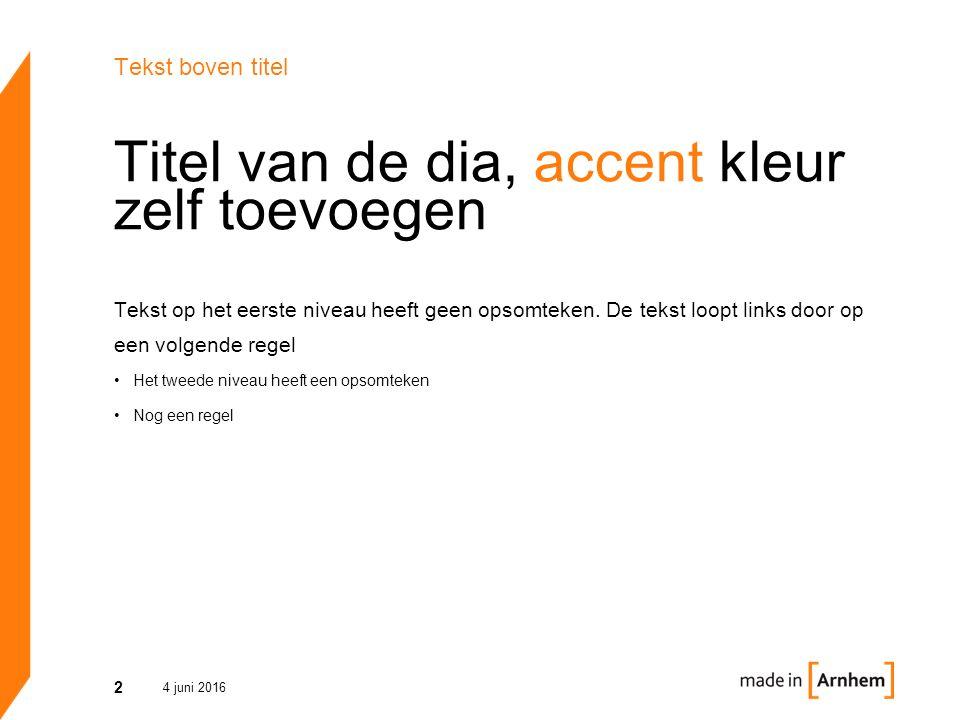 Titel van de dia, accent kleur zelf toevoegen 4 juni 2016 2 Tekst boven titel Tekst op het eerste niveau heeft geen opsomteken. De tekst loopt links d
