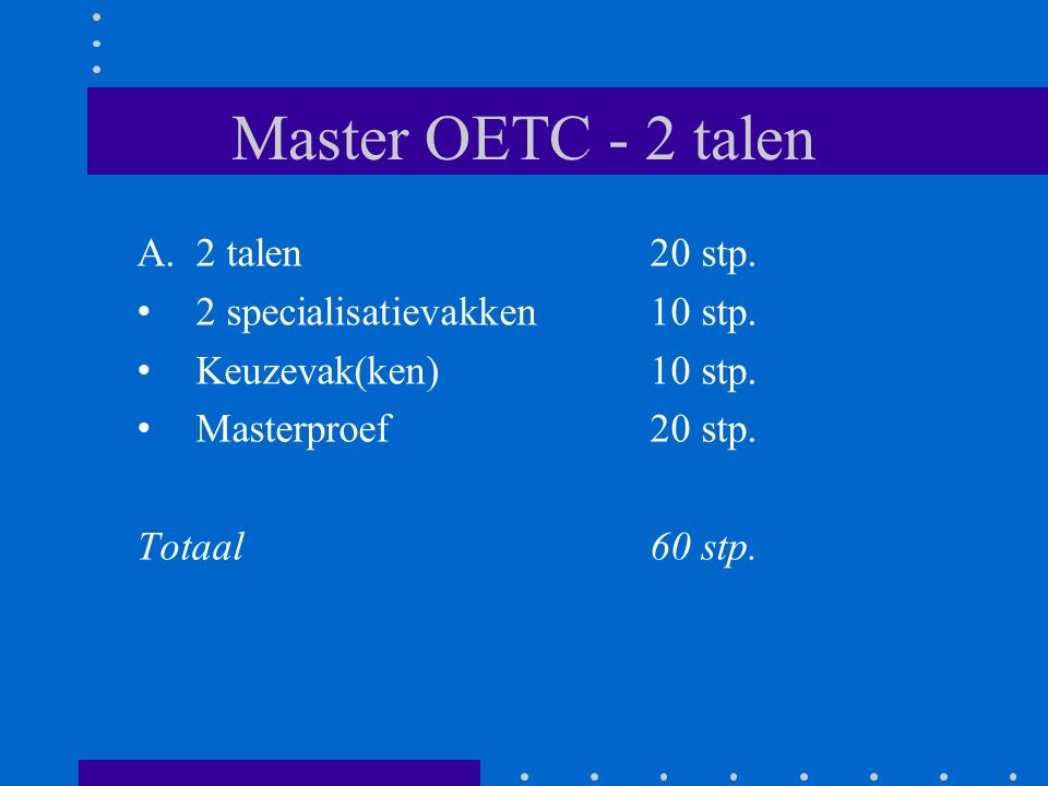 Master OETC - 2 talen A.2 talen 20 stp. 2 specialisatievakken 10 stp. Keuzevak(ken) 10 stp. Masterproef20 stp. Totaal60 stp.