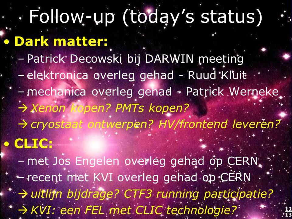 12 13 Follow-up (today's status) Dark matter: –Patrick Decowski bij DARWIN meeting –elektronica overleg gehad - Ruud Kluit –mechanica overleg gehad - Patrick Werneke  Xenon kopen.