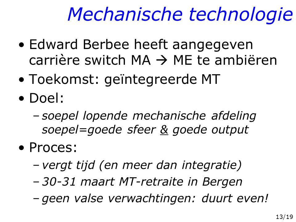 13/19 Mechanische technologie Edward Berbee heeft aangegeven carrière switch MA  ME te ambiëren Toekomst: geïntegreerde MT Doel: –soepel lopende mechanische afdeling soepel=goede sfeer & goede output Proces: –vergt tijd (en meer dan integratie) –30-31 maart MT-retraite in Bergen –geen valse verwachtingen: duurt even!