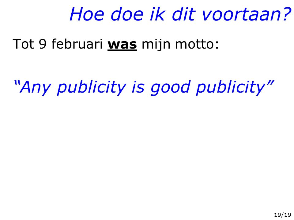 """19/19 Hoe doe ik dit voortaan? Tot 9 februari was mijn motto: """"Any publicity is good publicity"""" Mijn standpunt t.a.v. M. v/d Heijden: -interviews: pri"""