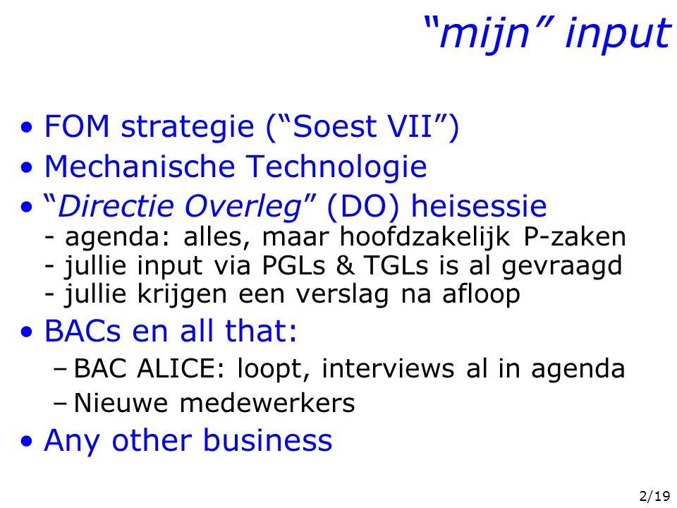 2/19 mijn input FOM strategie ( Soest VII ) Mechanische Technologie Directie Overleg (DO) heisessie - agenda: alles, maar hoofdzakelijk P-zaken - jullie input via PGLs & TGLs is al gevraagd - jullie krijgen een verslag na afloop BACs en all that: –BAC ALICE: loopt, interviews al in agenda –Nieuwe medewerkers Any other business