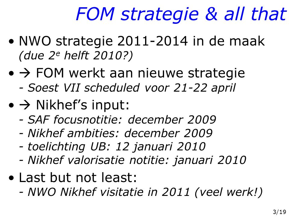 3/19 FOM strategie & all that NWO strategie 2011-2014 in de maak (due 2 e helft 2010 )  FOM werkt aan nieuwe strategie - Soest VII scheduled voor 21-22 april  Nikhef's input: - SAF focusnotitie: december 2009 - Nikhef ambities: december 2009 - toelichting UB: 12 januari 2010 - Nikhef valorisatie notitie: januari 2010 Last but not least: - NWO Nikhef visitatie in 2011 (veel werk!)