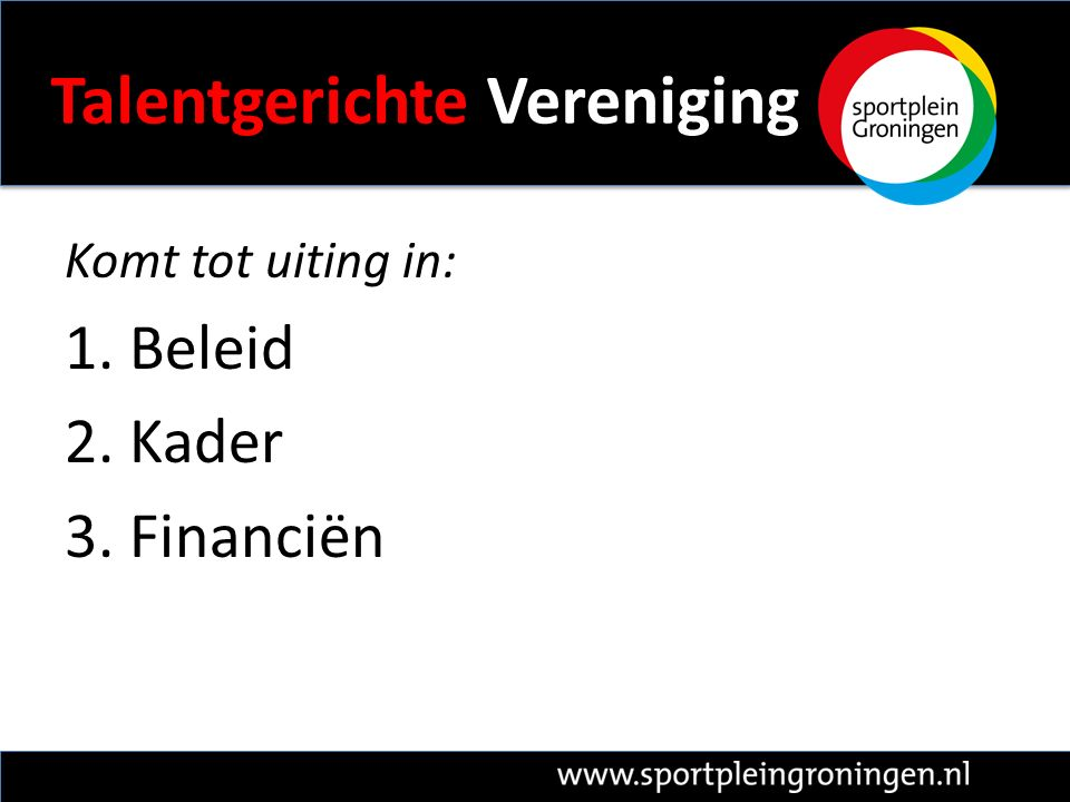 Talentgerichte Vereniging Komt tot uiting in: 1. Beleid 2. Kader 3. Financiën