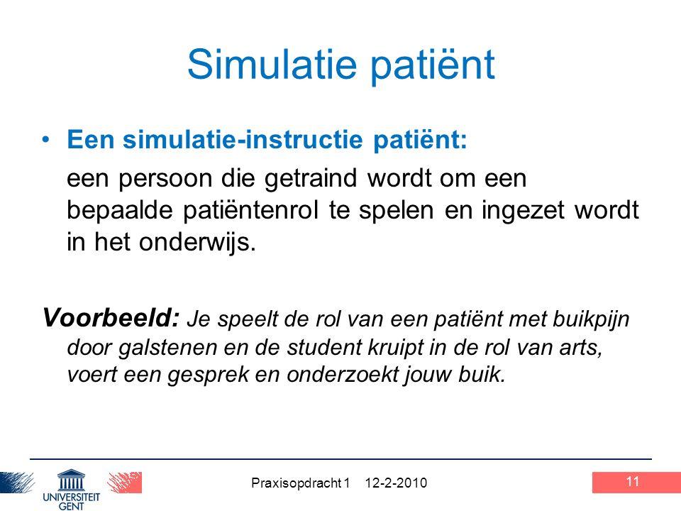 Praxisopdracht 1 12-2-2010 11 Simulatie patiënt Een simulatie-instructie patiënt: een persoon die getraind wordt om een bepaalde patiëntenrol te spelen en ingezet wordt in het onderwijs.