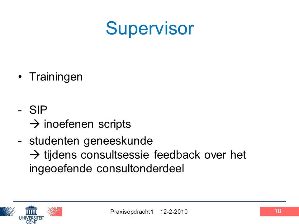 Praxisopdracht 1 12-2-2010 18 Supervisor Trainingen -SIP  inoefenen scripts -studenten geneeskunde  tijdens consultsessie feedback over het ingeoefende consultonderdeel