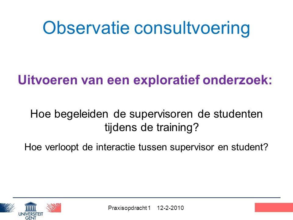 Praxisopdracht 1 12-2-2010 35 Observatie consultvoering Uitvoeren van een exploratief onderzoek: Hoe begeleiden de supervisoren de studenten tijdens de training.