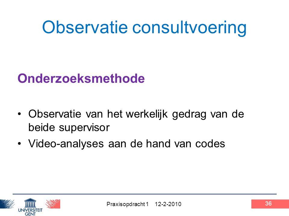 Praxisopdracht 1 12-2-2010 36 Observatie consultvoering Onderzoeksmethode Observatie van het werkelijk gedrag van de beide supervisor Video-analyses aan de hand van codes