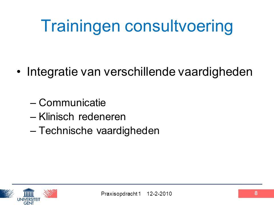 Praxisopdracht 1 12-2-2010 8 Trainingen consultvoering Integratie van verschillende vaardigheden –Communicatie –Klinisch redeneren –Technische vaardigheden