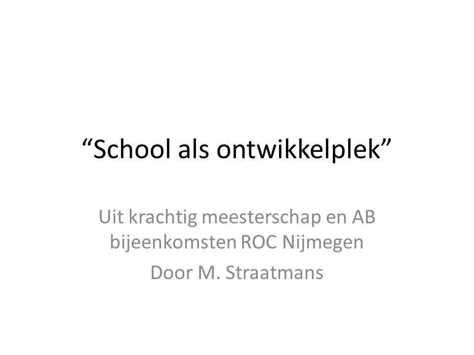 School als ontwikkelplek Uit krachtig meesterschap en AB bijeenkomsten ROC Nijmegen Door M.