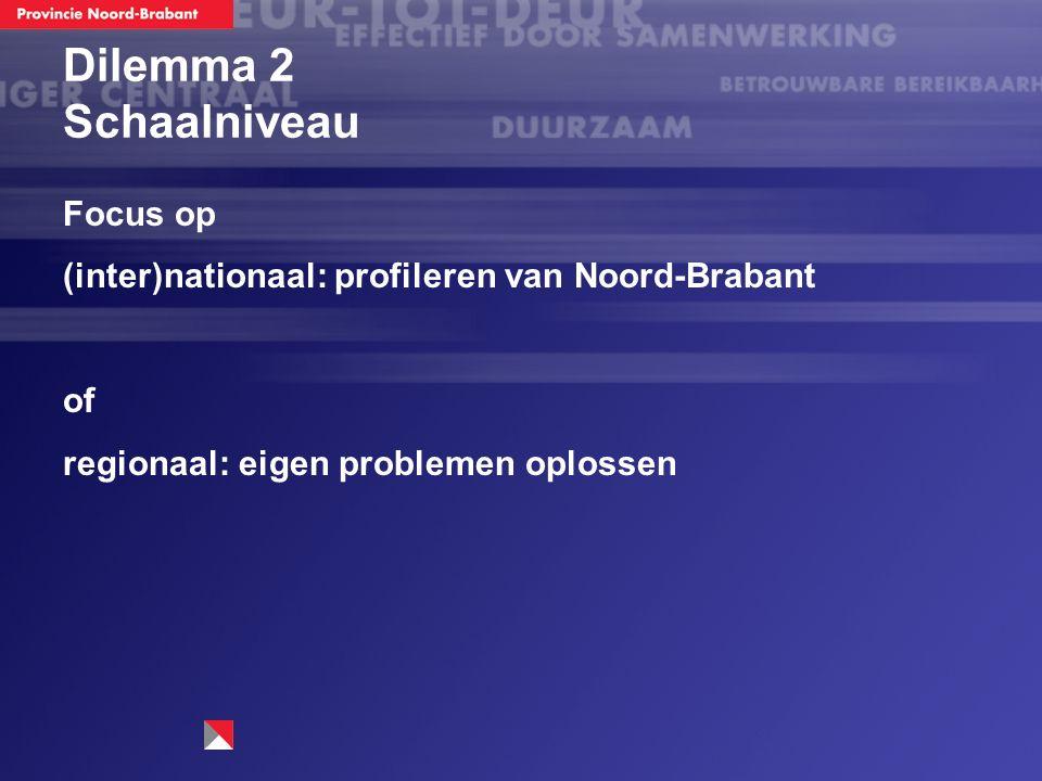 Dilemma 2 Schaalniveau Focus op (inter)nationaal: profileren van Noord-Brabant of regionaal: eigen problemen oplossen