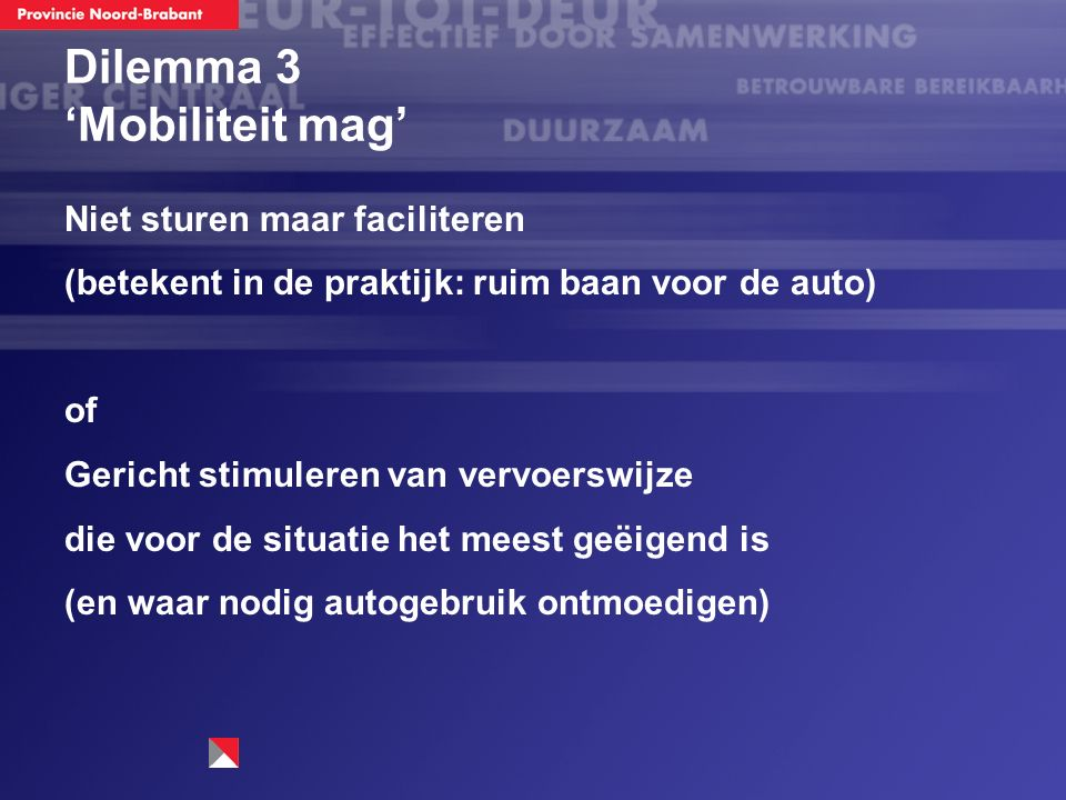 Dilemma 3 'Mobiliteit mag' Niet sturen maar faciliteren (betekent in de praktijk: ruim baan voor de auto) of Gericht stimuleren van vervoerswijze die voor de situatie het meest geëigend is (en waar nodig autogebruik ontmoedigen)