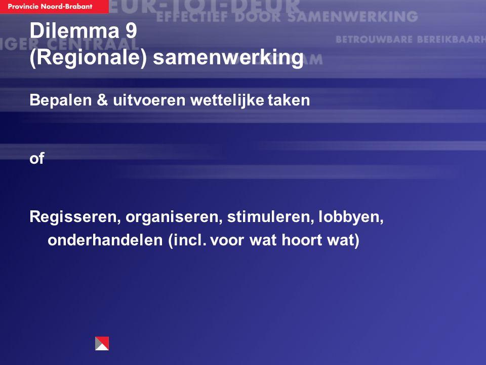 Dilemma 9 (Regionale) samenwerking Bepalen & uitvoeren wettelijke taken of Regisseren, organiseren, stimuleren, lobbyen, onderhandelen (incl. voor wat