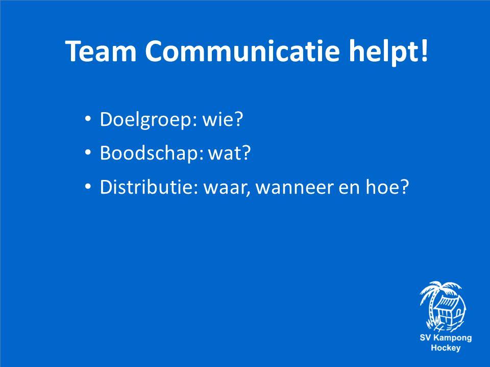 Team Communicatie helpt! Doelgroep: wie Boodschap: wat Distributie: waar, wanneer en hoe