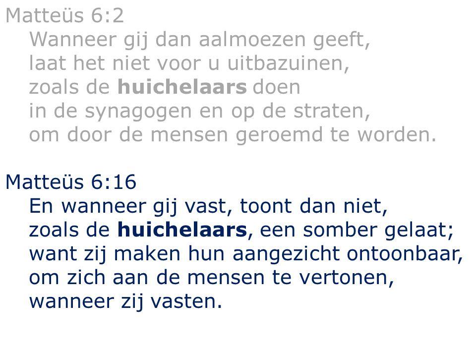 Matteüs 6:2 Wanneer gij dan aalmoezen geeft, laat het niet voor u uitbazuinen, zoals de huichelaars doen in de synagogen en op de straten, om door de mensen geroemd te worden.