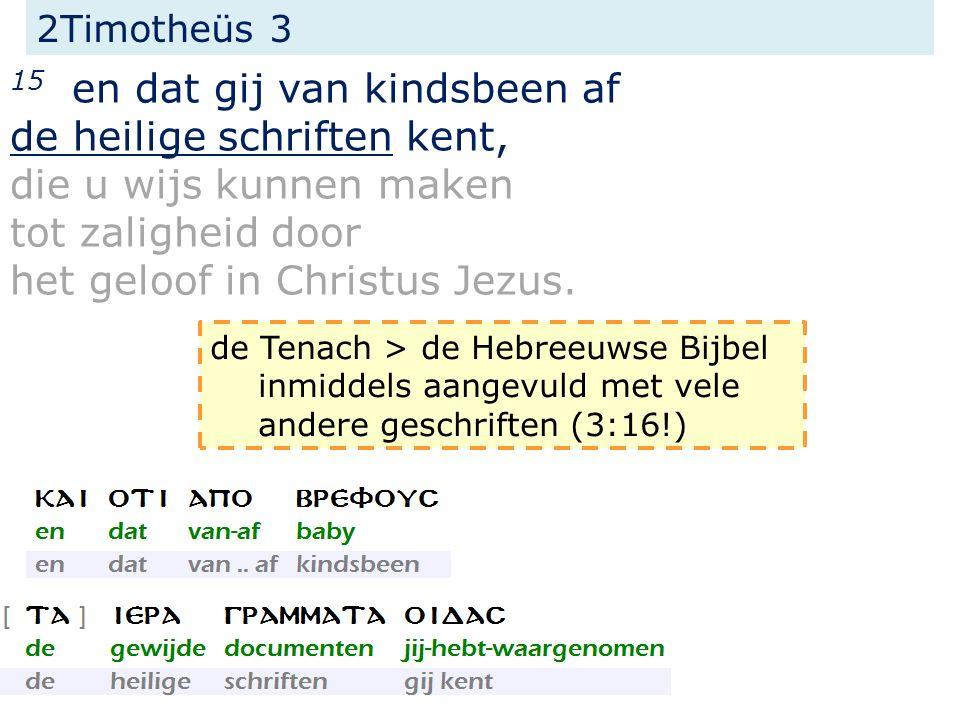 2Timotheüs 3 15 en dat gij van kindsbeen af de heilige schriften kent, die u wijs kunnen maken tot zaligheid door het geloof in Christus Jezus.