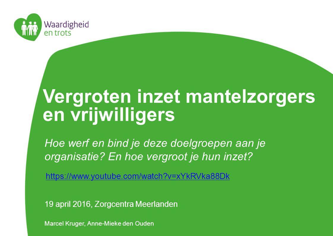 Vergroten inzet mantelzorgers en vrijwilligers 19 april 2016, Zorgcentra Meerlanden Marcel Kruger, Anne-Mieke den Ouden Hoe werf en bind je deze doelg