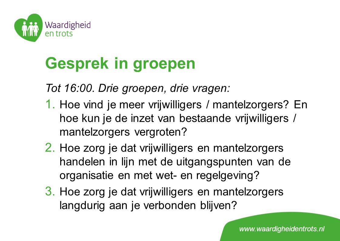 www.waardigheidentrots.nl Gesprek in groepen Tot 16:00. Drie groepen, drie vragen: 1. Hoe vind je meer vrijwilligers / mantelzorgers? En hoe kun je de