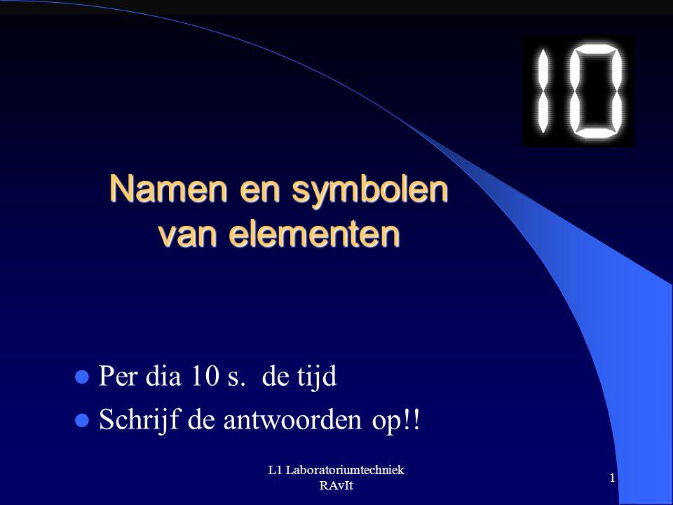 L1 Laboratoriumtechniek RAvIt 1 Namen en symbolen van elementen Per dia 10 s.