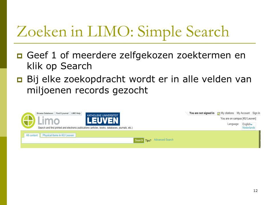 12 Zoeken in LIMO: Simple Search  Geef 1 of meerdere zelfgekozen zoektermen en klik op Search  Bij elke zoekopdracht wordt er in alle velden van miljoenen records gezocht
