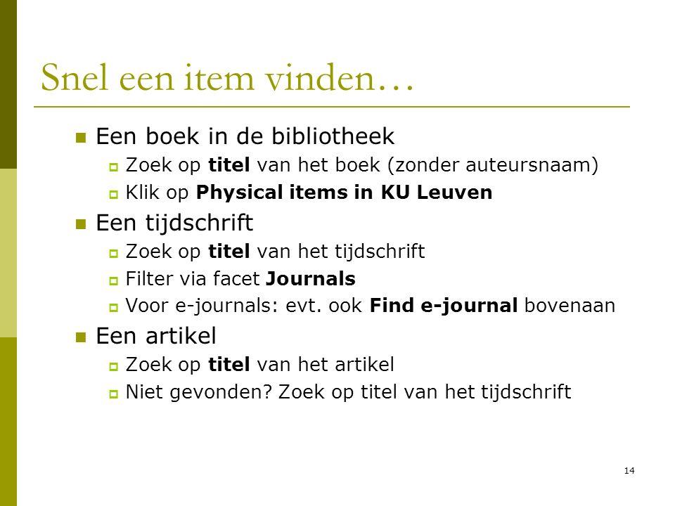 14 Snel een item vinden… Een boek in de bibliotheek  Zoek op titel van het boek (zonder auteursnaam)  Klik op Physical items in KU Leuven Een tijdschrift  Zoek op titel van het tijdschrift  Filter via facet Journals  Voor e-journals: evt.