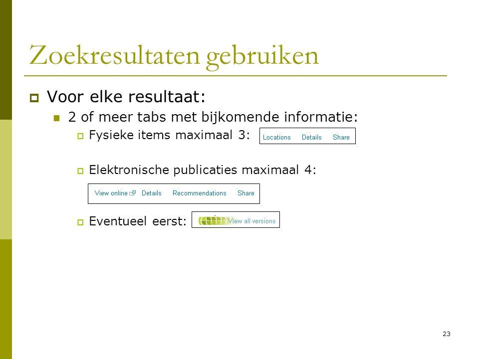 23 Zoekresultaten gebruiken  Voor elke resultaat: 2 of meer tabs met bijkomende informatie:  Fysieke items maximaal 3:  Elektronische publicaties maximaal 4:  Eventueel eerst: