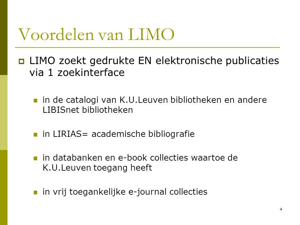 4 Voordelen van LIMO  LIMO zoekt gedrukte EN elektronische publicaties via 1 zoekinterface in de catalogi van K.U.Leuven bibliotheken en andere LIBISnet bibliotheken in LIRIAS= academische bibliografie in databanken en e-book collecties waartoe de K.U.Leuven toegang heeft in vrij toegankelijke e-journal collecties