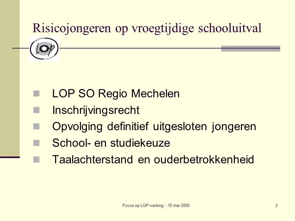 Focus op LOP-werking - 15 mei 20093 Risicojongeren op vroegtijdige schooluitval LOP SO Regio Mechelen Inschrijvingsrecht Opvolging definitief uitgesloten jongeren School- en studiekeuze Taalachterstand en ouderbetrokkenheid