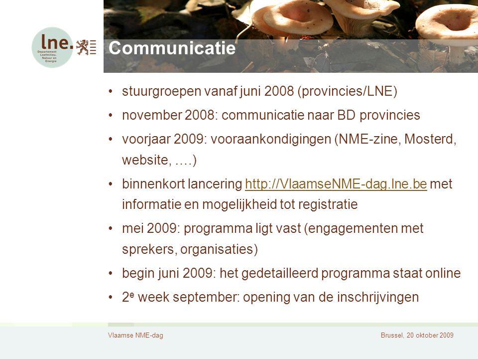 Vlaamse NME-dagBrussel, 20 oktober 2009 Communicatie stuurgroepen vanaf juni 2008 (provincies/LNE) november 2008: communicatie naar BD provincies voorjaar 2009: vooraankondigingen (NME-zine, Mosterd, website, ….) binnenkort lancering http://VlaamseNME-dag.lne.be met informatie en mogelijkheid tot registratiehttp://VlaamseNME-dag.lne.be mei 2009: programma ligt vast (engagementen met sprekers, organisaties) begin juni 2009: het gedetailleerd programma staat online 2 e week september: opening van de inschrijvingen