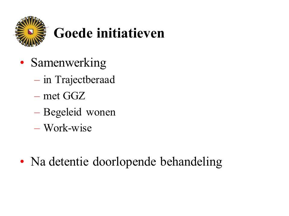 Goede initiatieven Samenwerking –in Trajectberaad –met GGZ –Begeleid wonen –Work-wise Na detentie doorlopende behandeling