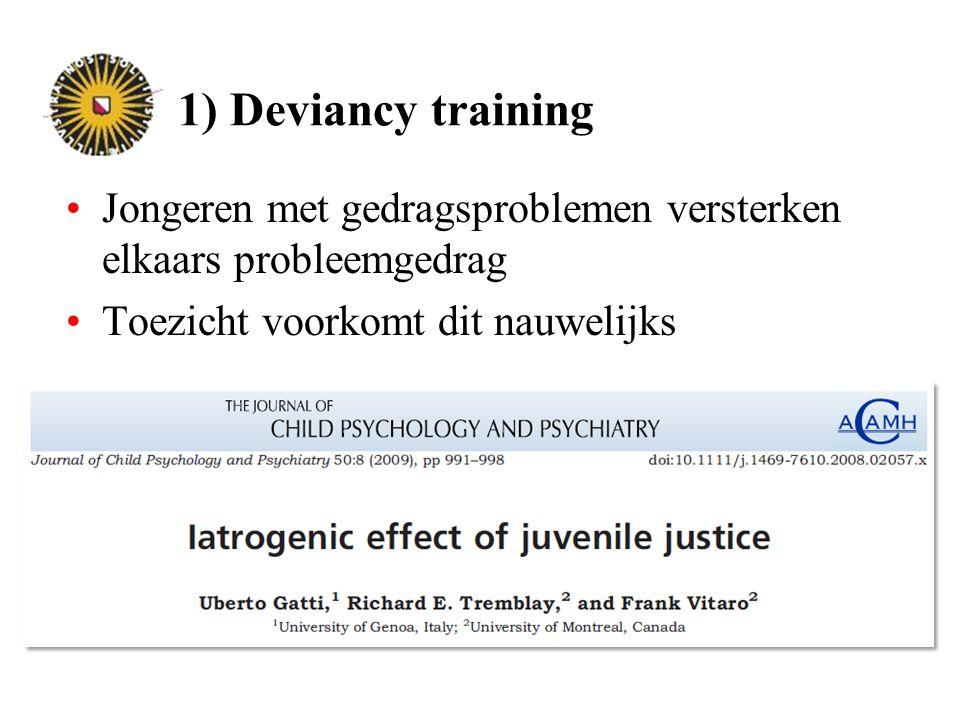 1) Deviancy training Jongeren met gedragsproblemen versterken elkaars probleemgedrag Toezicht voorkomt dit nauwelijks