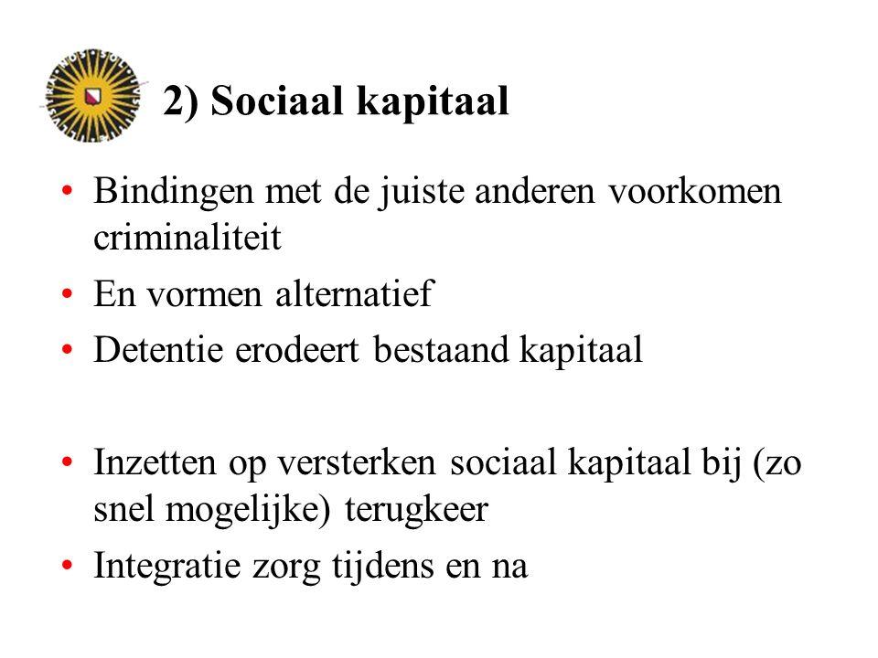 2) Sociaal kapitaal Bindingen met de juiste anderen voorkomen criminaliteit En vormen alternatief Detentie erodeert bestaand kapitaal Inzetten op versterken sociaal kapitaal bij (zo snel mogelijke) terugkeer Integratie zorg tijdens en na