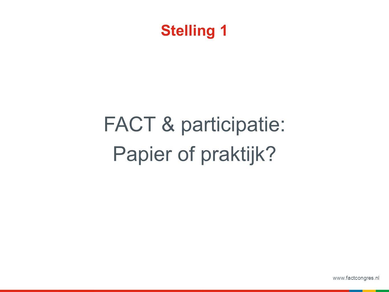www.factcongres.nl Stelling 1 FACT & participatie: Papier of praktijk?