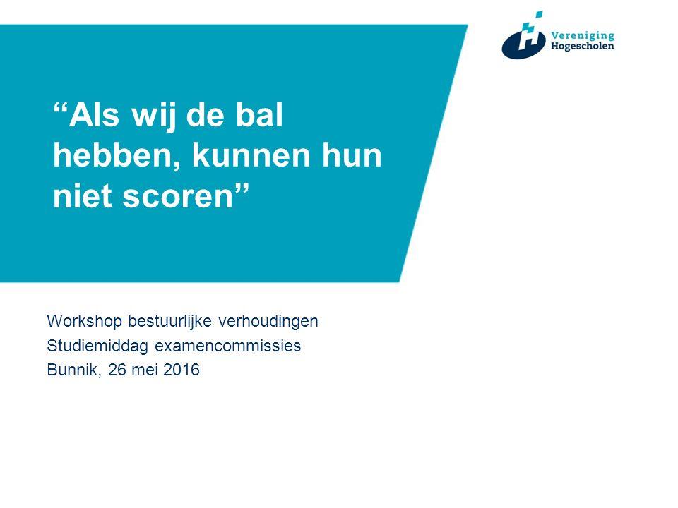 Als wij de bal hebben, kunnen hun niet scoren Workshop bestuurlijke verhoudingen Studiemiddag examencommissies Bunnik, 26 mei 2016