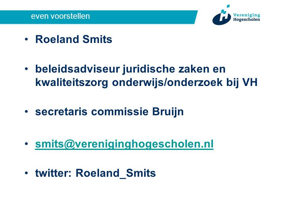 even voorstellen Roeland Smits beleidsadviseur juridische zaken en kwaliteitszorg onderwijs/onderzoek bij VH secretaris commissie Bruijn smits@vereniginghogescholen.nl twitter: Roeland_Smits