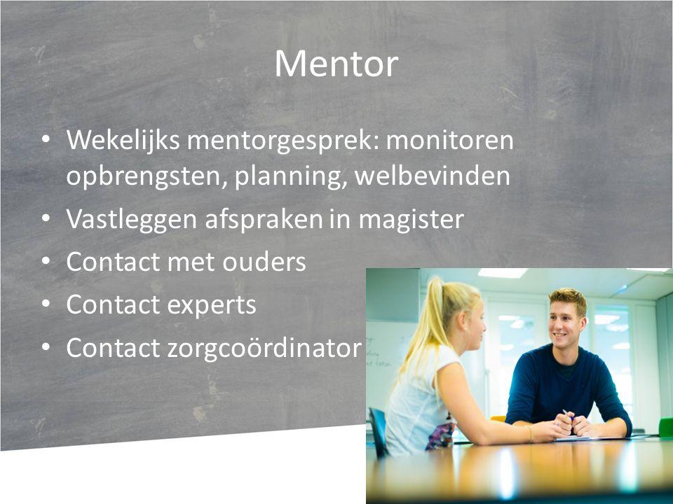 Mentor Wekelijks mentorgesprek: monitoren opbrengsten, planning, welbevinden Vastleggen afspraken in magister Contact met ouders Contact experts Contact zorgcoördinator