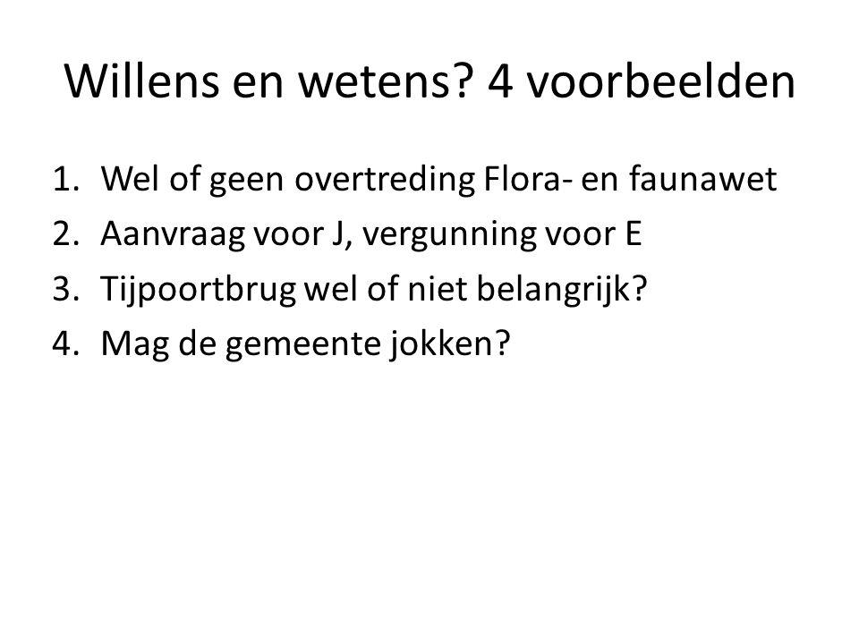 Willens en wetens? 4 voorbeelden 1.Wel of geen overtreding Flora- en faunawet 2.Aanvraag voor J, vergunning voor E 3.Tijpoortbrug wel of niet belangri